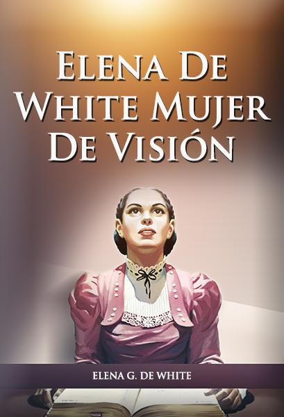 Elena De White: Mujer De Visión