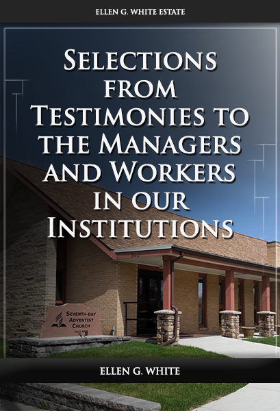 Selections from Testimonies to the Managers and Workers in our Institutions